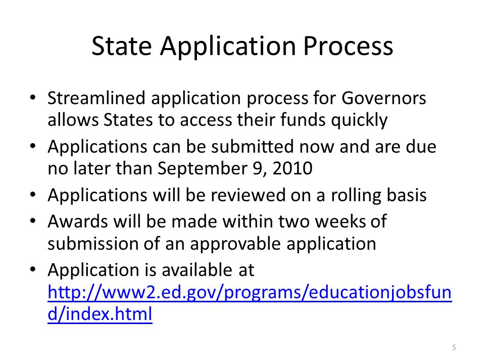State Application Process Streamlined application process for Governors allows States to access their funds quickly Applications can be submitted now and are due no later than September 9, 2010 Applications will be reviewed on a rolling basis Awards will be made within two weeks of submission of an approvable application Application is available at   d/index.html   d/index.html 5