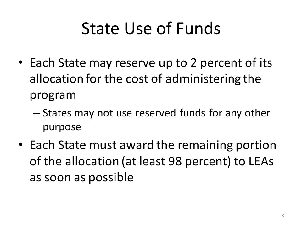 State Use of Funds Each State may reserve up to 2 percent of its allocation for the cost of administering the program – States may not use reserved funds for any other purpose Each State must award the remaining portion of the allocation (at least 98 percent) to LEAs as soon as possible 8