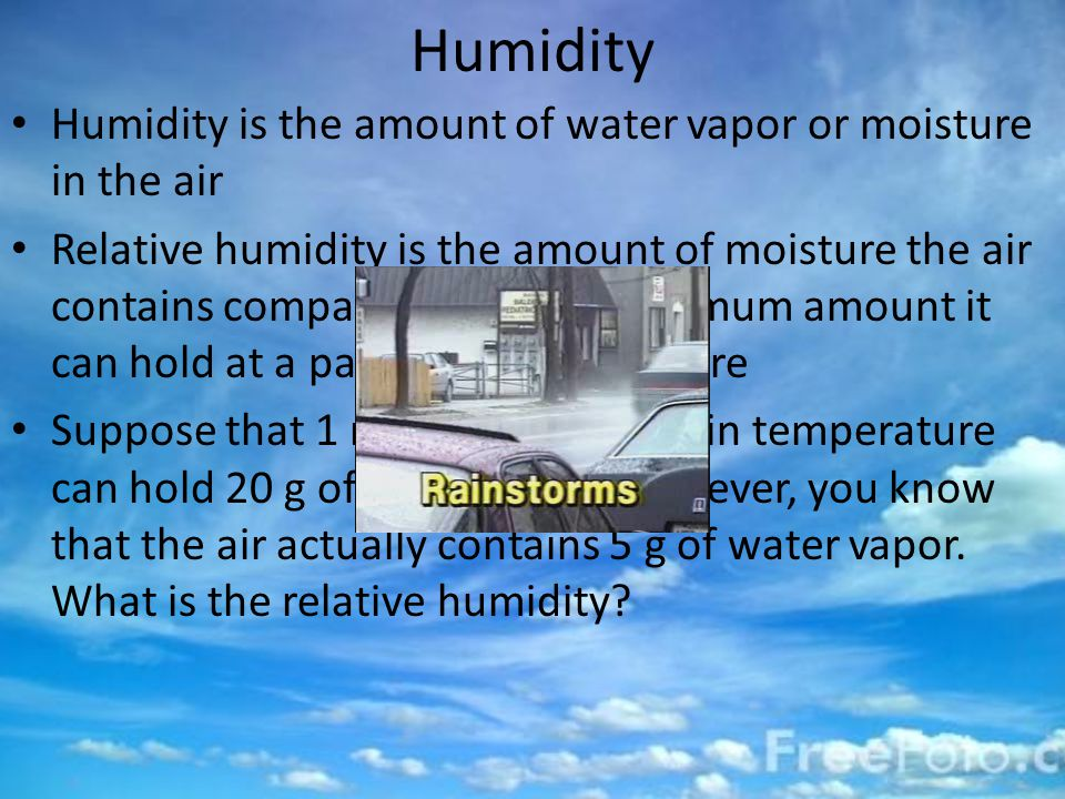 Humidity Humidity is the amount of water vapor or moisture in the air Relative humidity is the amount of moisture the air contains compared with the maximum amount it can hold at a particular temperature Suppose that 1 m 3 of air at a certain temperature can hold 20 g of water vapor.