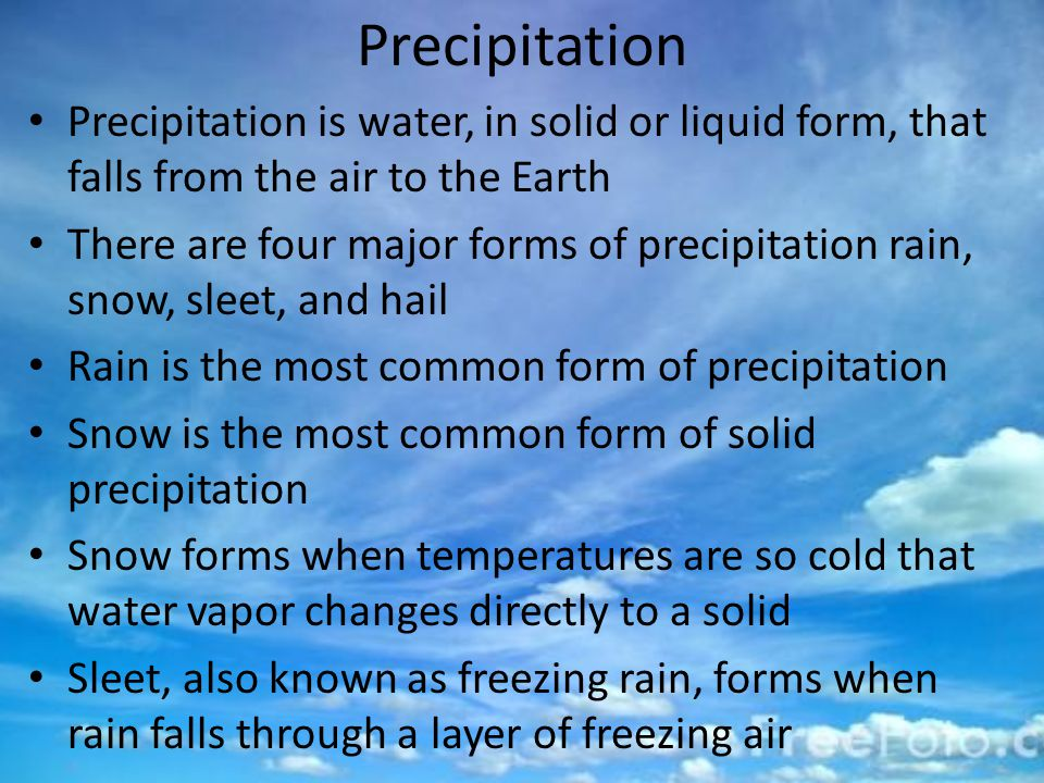 Precipitation Precipitation is water, in solid or liquid form, that falls from the air to the Earth There are four major forms of precipitation rain, snow, sleet, and hail Rain is the most common form of precipitation Snow is the most common form of solid precipitation Snow forms when temperatures are so cold that water vapor changes directly to a solid Sleet, also known as freezing rain, forms when rain falls through a layer of freezing air