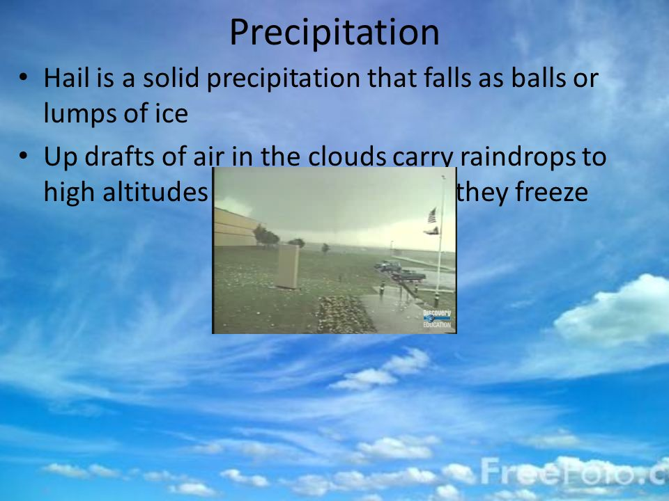 Precipitation Hail is a solid precipitation that falls as balls or lumps of ice Up drafts of air in the clouds carry raindrops to high altitudes in the cloud, where they freeze