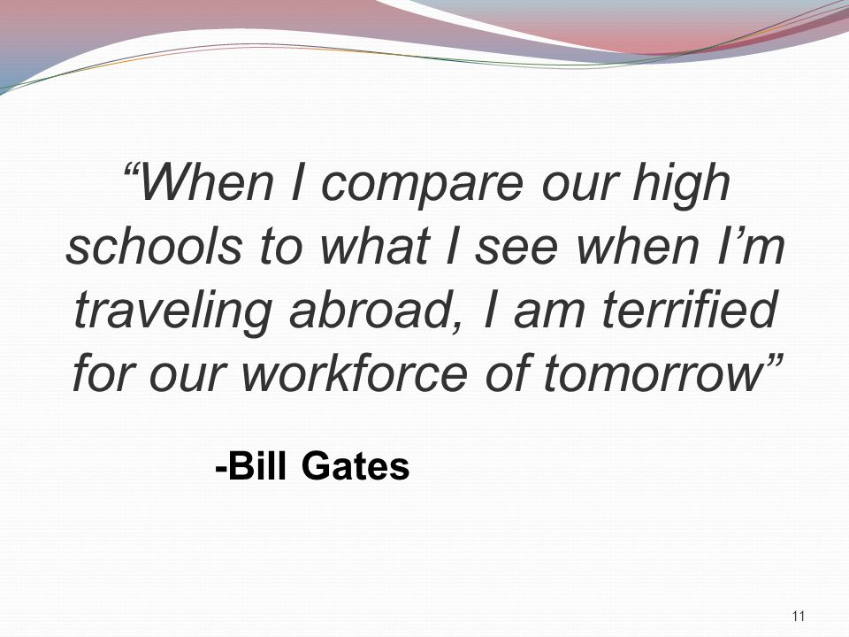 When I compare our high schools to what I see when I'm traveling abroad, I am terrified for our workforce of tomorrow -Bill Gates 11
