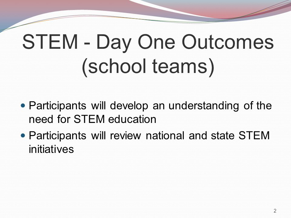 STEM - Day One Outcomes (school teams) Participants will develop an understanding of the need for STEM education Participants will review national and state STEM initiatives 2