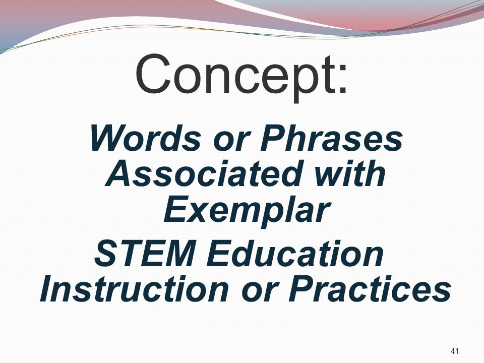 Concept: Words or Phrases Associated with Exemplar STEM Education Instruction or Practices 41