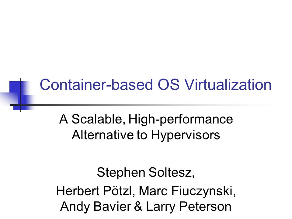 Container-based OS Virtualization A Scalable, High-performance Alternative to Hypervisors Stephen Soltesz, Herbert Pötzl, Marc Fiuczynski, Andy Bavier & Larry Peterson