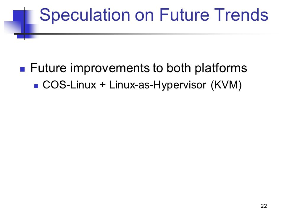 22 Speculation on Future Trends Future improvements to both platforms COS-Linux + Linux-as-Hypervisor (KVM)