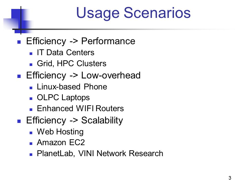 3 Usage Scenarios Efficiency -> Performance IT Data Centers Grid, HPC Clusters Efficiency -> Low-overhead Linux-based Phone OLPC Laptops Enhanced WIFI Routers Efficiency -> Scalability Web Hosting Amazon EC2 PlanetLab, VINI Network Research