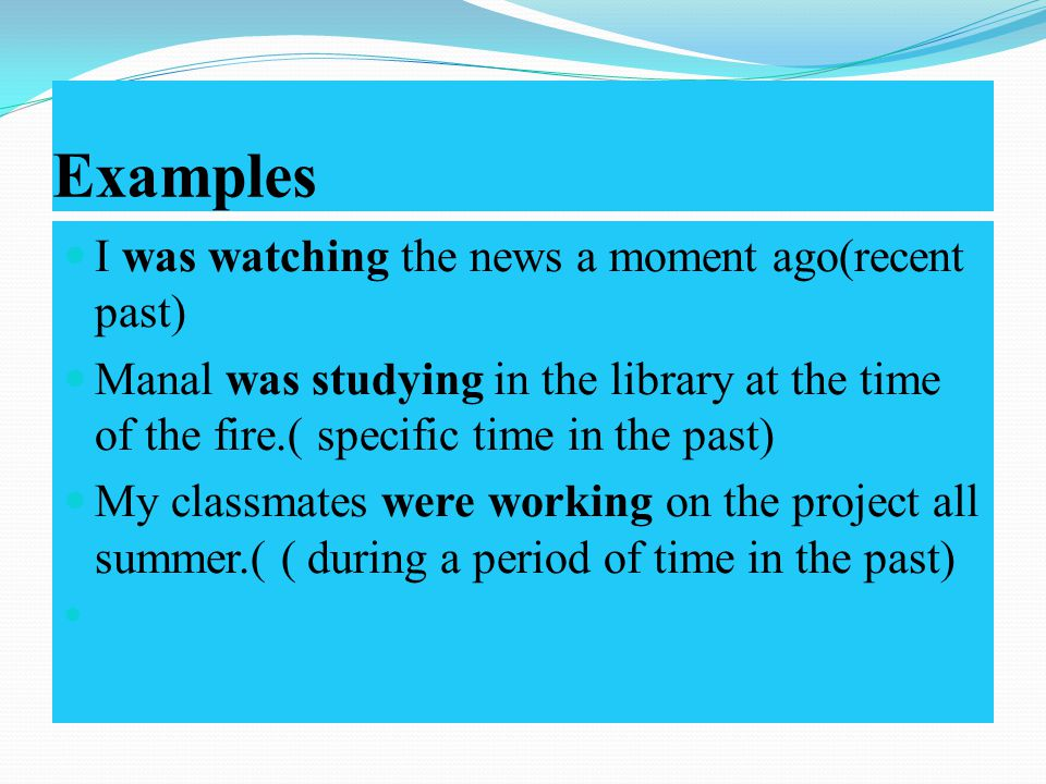 Examples I was watching the news a moment ago(recent past) Manal was studying in the library at the time of the fire.( specific time in the past) My classmates were working on the project all summer.( ( during a period of time in the past)