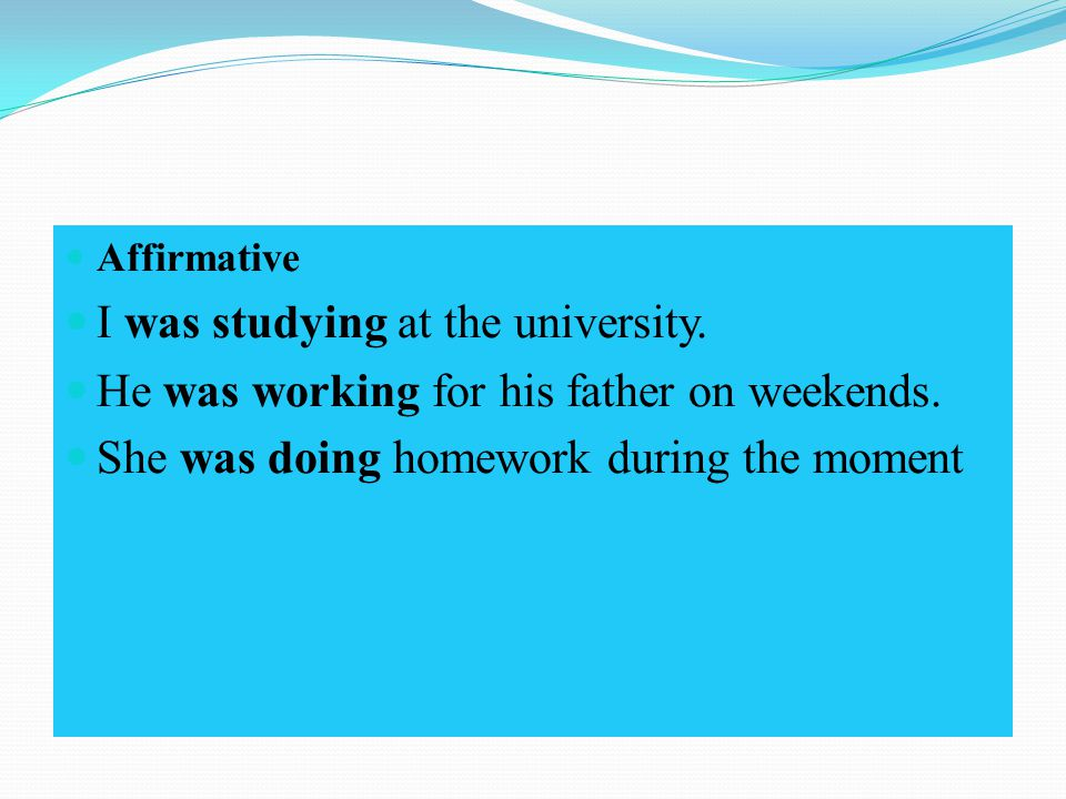 Affirmative I was studying at the university. He was working for his father on weekends.
