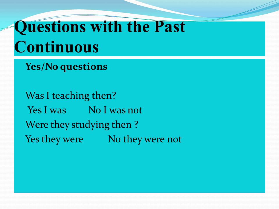 Questions with the Past Continuous Yes/No questions Was I teaching then.