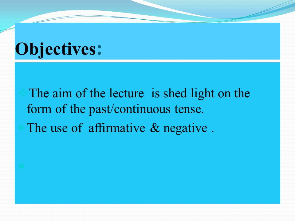 Objectives :  The aim of the lecture is shed light on the form of the past/continuous tense.