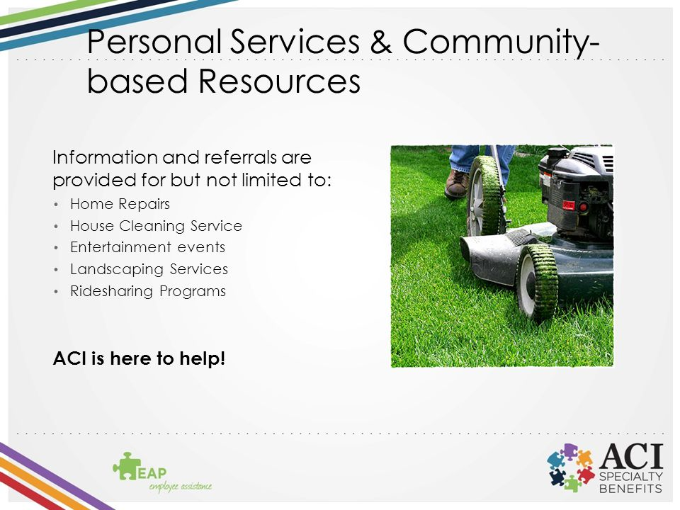Personal Services & Community- based Resources Information and referrals are provided for but not limited to: Home Repairs House Cleaning Service Entertainment events Landscaping Services Ridesharing Programs ACI is here to help!