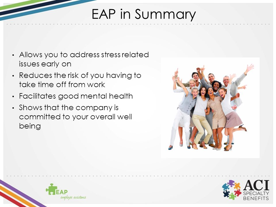 EAP in Summary Allows you to address stress related issues early on Reduces the risk of you having to take time off from work Facilitates good mental health Shows that the company is committed to your overall well being