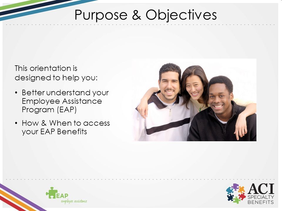 Purpose & Objectives This orientation is designed to help you: Better understand your Employee Assistance Program (EAP) How & When to access your EAP Benefits