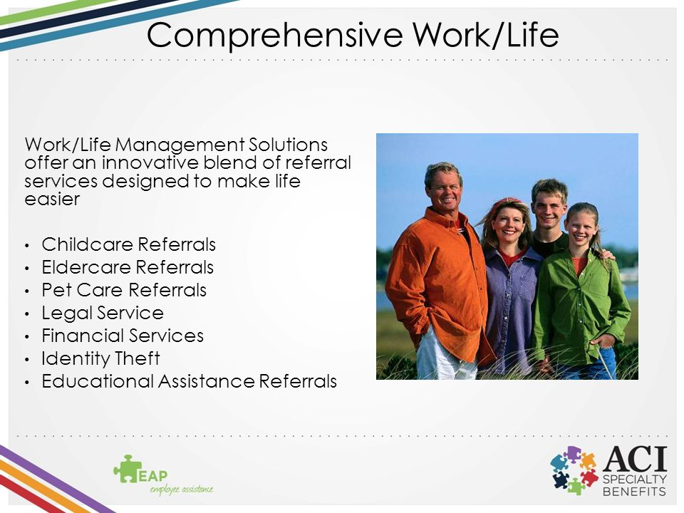 Comprehensive Work/Life Work/Life Management Solutions offer an innovative blend of referral services designed to make life easier Childcare Referrals Eldercare Referrals Pet Care Referrals Legal Service Financial Services Identity Theft Educational Assistance Referrals