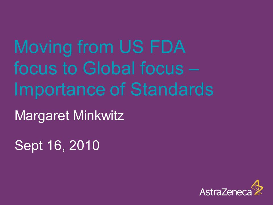 Moving from US FDA focus to Global focus – Importance of Standards Margaret Minkwitz Sept 16, 2010