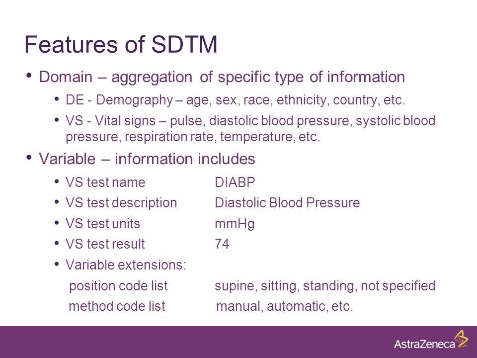 Features of SDTM Domain – aggregation of specific type of information DE - Demography – age, sex, race, ethnicity, country, etc.