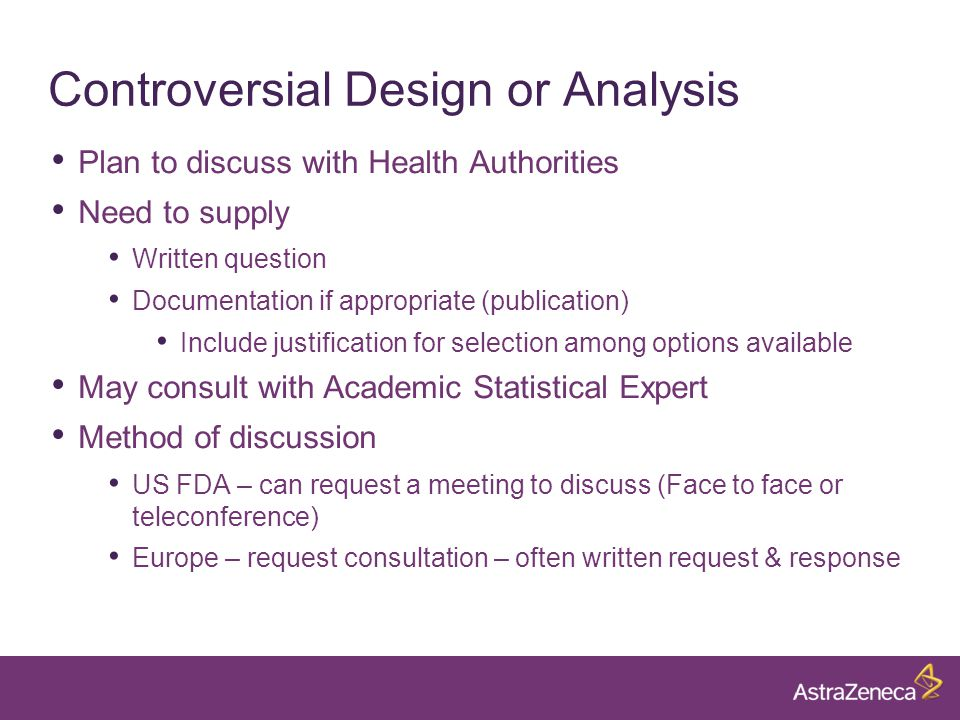 Controversial Design or Analysis Plan to discuss with Health Authorities Need to supply Written question Documentation if appropriate (publication) Include justification for selection among options available May consult with Academic Statistical Expert Method of discussion US FDA – can request a meeting to discuss (Face to face or teleconference) Europe – request consultation – often written request & response