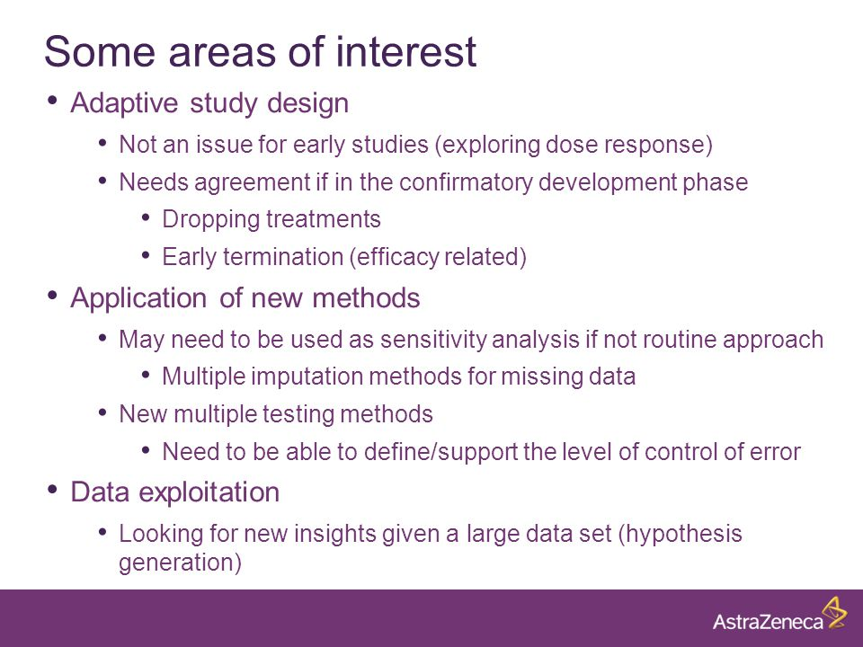 Some areas of interest Adaptive study design Not an issue for early studies (exploring dose response) Needs agreement if in the confirmatory development phase Dropping treatments Early termination (efficacy related) Application of new methods May need to be used as sensitivity analysis if not routine approach Multiple imputation methods for missing data New multiple testing methods Need to be able to define/support the level of control of error Data exploitation Looking for new insights given a large data set (hypothesis generation)