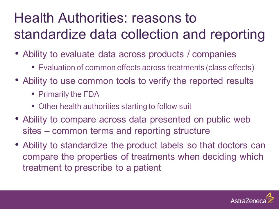 Health Authorities: reasons to standardize data collection and reporting Ability to evaluate data across products / companies Evaluation of common effects across treatments (class effects) Ability to use common tools to verify the reported results Primarily the FDA Other health authorities starting to follow suit Ability to compare across data presented on public web sites – common terms and reporting structure Ability to standardize the product labels so that doctors can compare the properties of treatments when deciding which treatment to prescribe to a patient