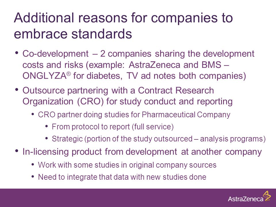 Additional reasons for companies to embrace standards Co-development – 2 companies sharing the development costs and risks (example: AstraZeneca and BMS – ONGLYZA ® for diabetes, TV ad notes both companies) Outsource partnering with a Contract Research Organization (CRO) for study conduct and reporting CRO partner doing studies for Pharmaceutical Company From protocol to report (full service) Strategic (portion of the study outsourced – analysis programs) In-licensing product from development at another company Work with some studies in original company sources Need to integrate that data with new studies done
