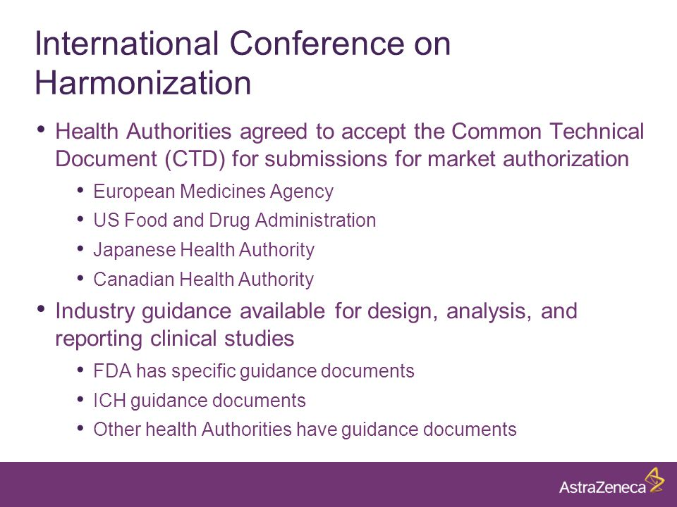 International Conference on Harmonization Health Authorities agreed to accept the Common Technical Document (CTD) for submissions for market authorization European Medicines Agency US Food and Drug Administration Japanese Health Authority Canadian Health Authority Industry guidance available for design, analysis, and reporting clinical studies FDA has specific guidance documents ICH guidance documents Other health Authorities have guidance documents