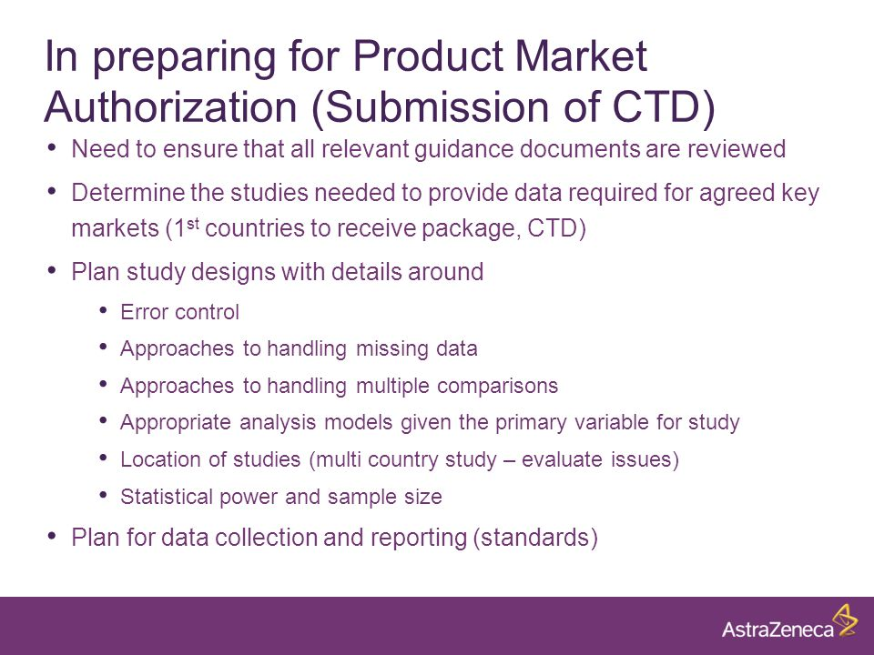 In preparing for Product Market Authorization (Submission of CTD) Need to ensure that all relevant guidance documents are reviewed Determine the studies needed to provide data required for agreed key markets (1 st countries to receive package, CTD) Plan study designs with details around Error control Approaches to handling missing data Approaches to handling multiple comparisons Appropriate analysis models given the primary variable for study Location of studies (multi country study – evaluate issues) Statistical power and sample size Plan for data collection and reporting (standards)