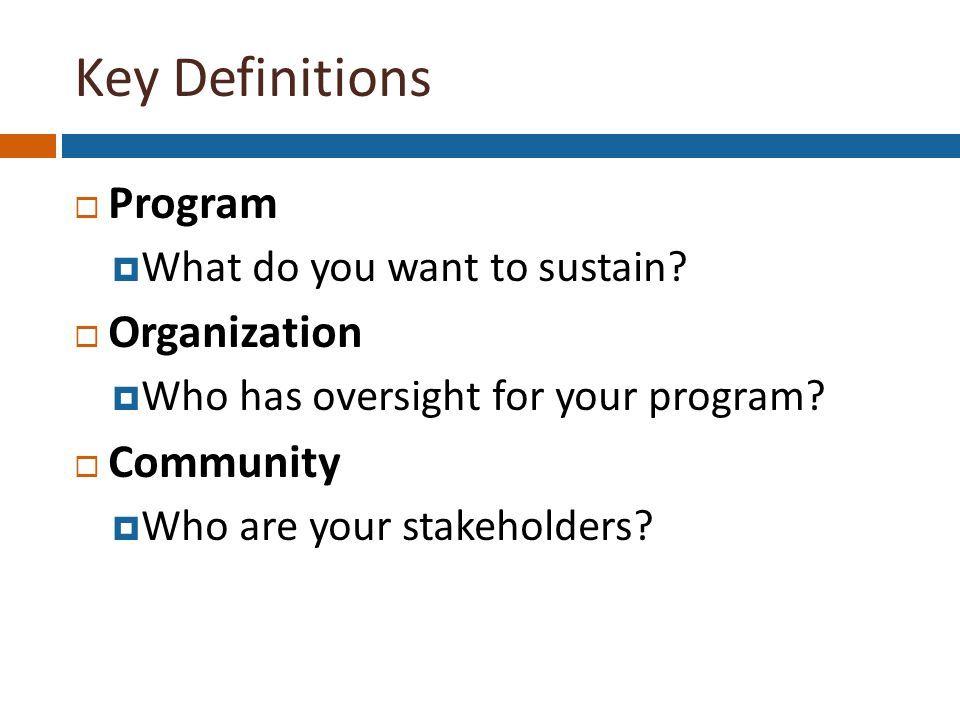 Key Definitions  Program  What do you want to sustain.