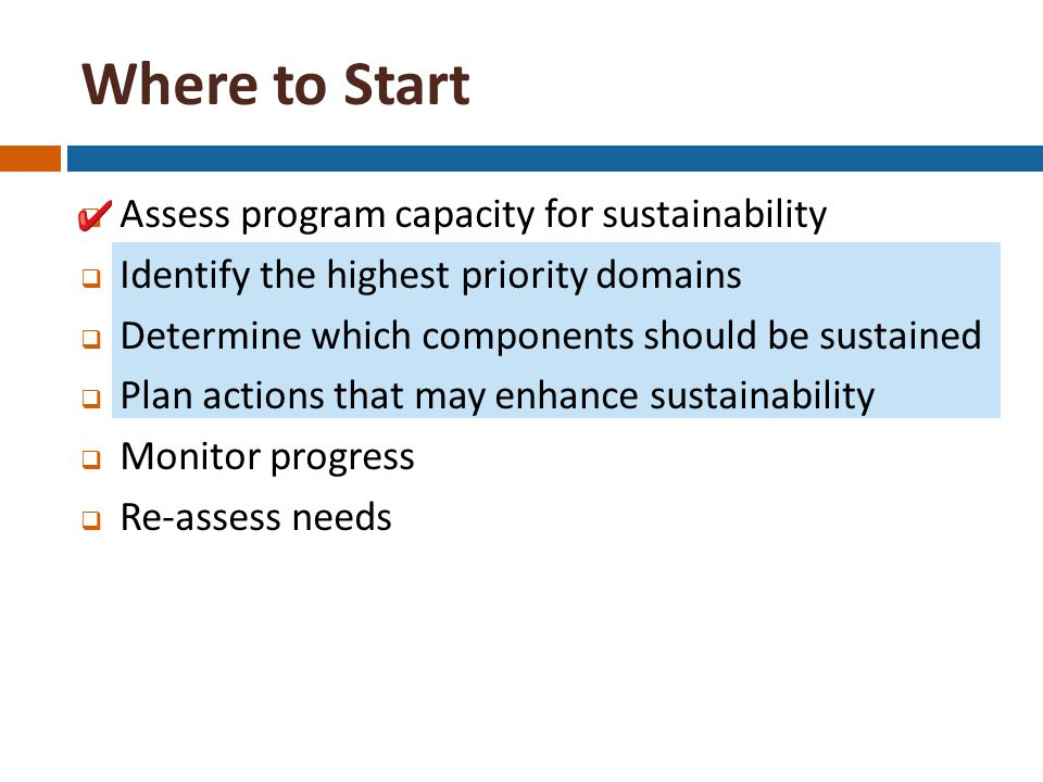 Where to Start  Assess program capacity for sustainability  Identify the highest priority domains  Determine which components should be sustained  Plan actions that may enhance sustainability  Monitor progress  Re-assess needs