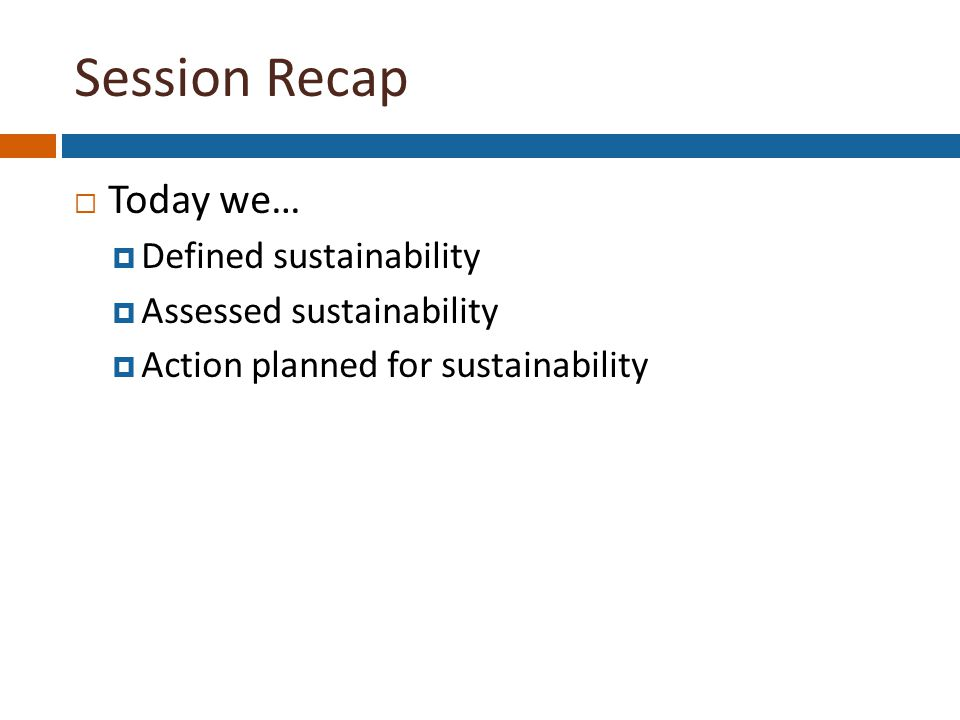 Session Recap  Today we…  Defined sustainability  Assessed sustainability  Action planned for sustainability