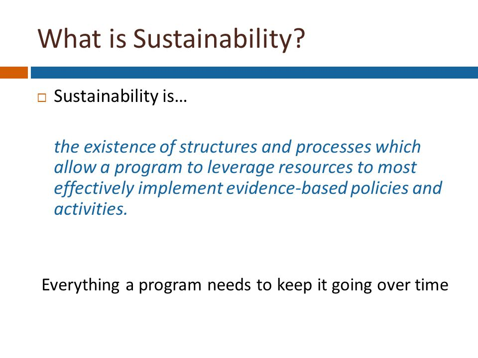  Sustainability is… the existence of structures and processes which allow a program to leverage resources to most effectively implement evidence-based policies and activities.