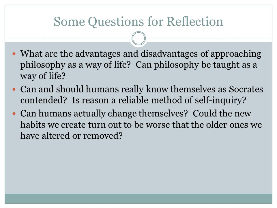 Some Questions for Reflection What are the advantages and disadvantages of approaching philosophy as a way of life.
