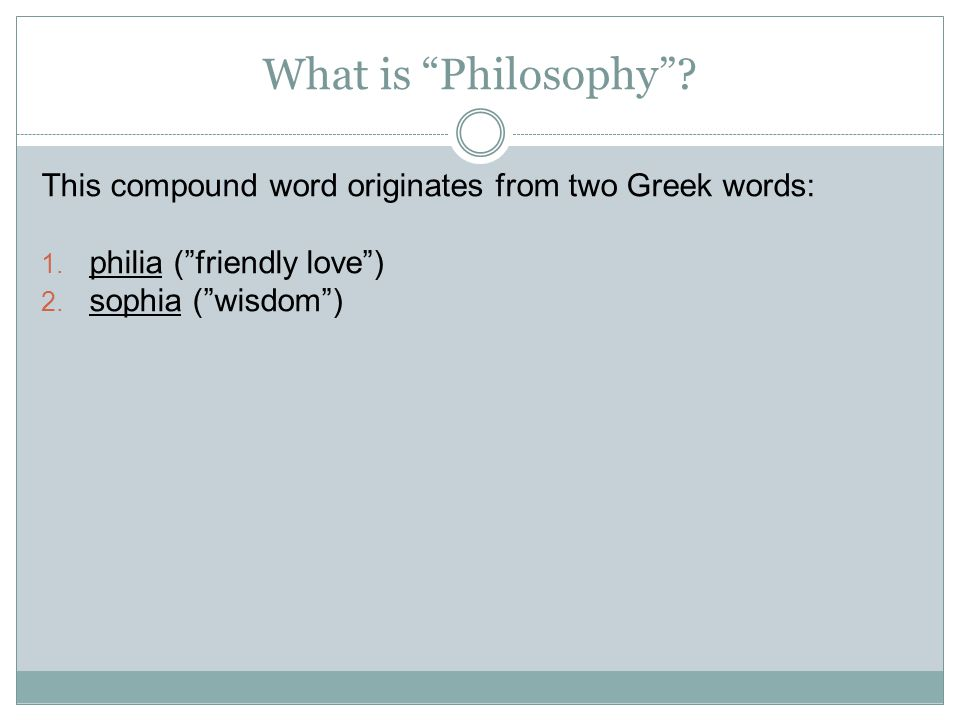 What is Philosophy . This compound word originates from two Greek words: 1.