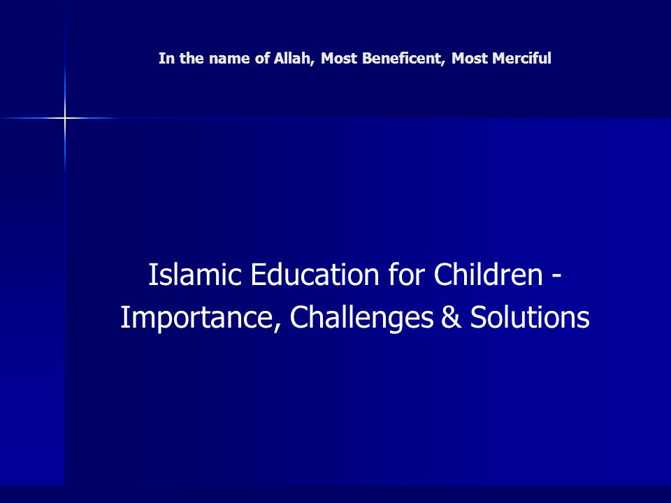 1 In the name of Allah, Most Beneficent, Most Merciful Islamic Education for Children - Importance, Challenges & Solutions