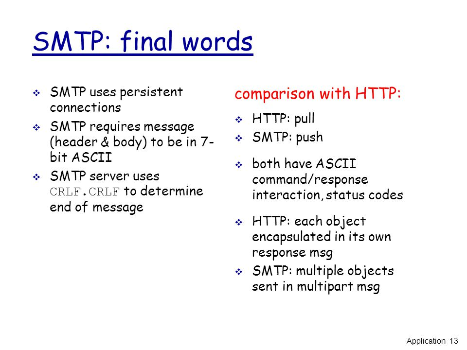 SMTP: final words  SMTP uses persistent connections  SMTP requires message (header & body) to be in 7- bit ASCII  SMTP server uses CRLF.CRLF to determine end of message comparison with HTTP:  HTTP: pull  SMTP: push  both have ASCII command/response interaction, status codes  HTTP: each object encapsulated in its own response msg  SMTP: multiple objects sent in multipart msg Application 13
