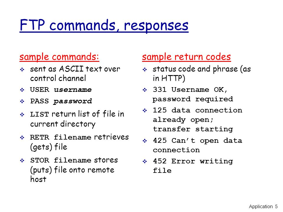 FTP commands, responses sample commands:  sent as ASCII text over control channel  USER username  PASS password  LIST return list of file in current directory  RETR filename retrieves (gets) file  STOR filename stores (puts) file onto remote host sample return codes  status code and phrase (as in HTTP)  331 Username OK, password required  125 data connection already open; transfer starting  425 Can't open data connection  452 Error writing file Application 5
