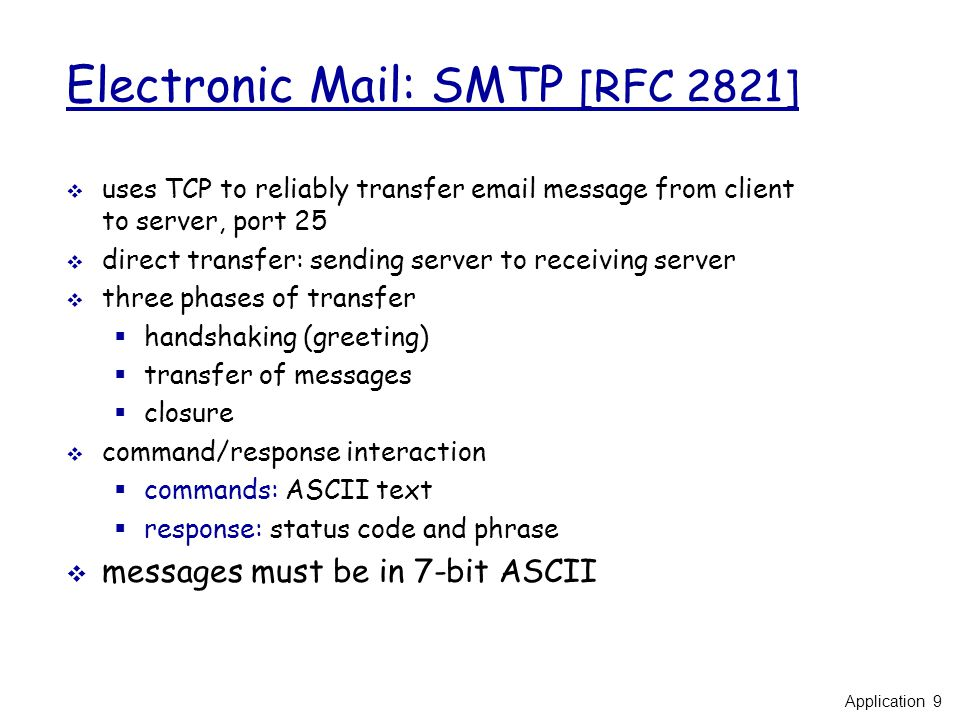 Electronic Mail: SMTP [RFC 2821]  uses TCP to reliably transfer  message from client to server, port 25  direct transfer: sending server to receiving server  three phases of transfer  handshaking (greeting)  transfer of messages  closure  command/response interaction  commands: ASCII text  response: status code and phrase  messages must be in 7-bit ASCII Application 9