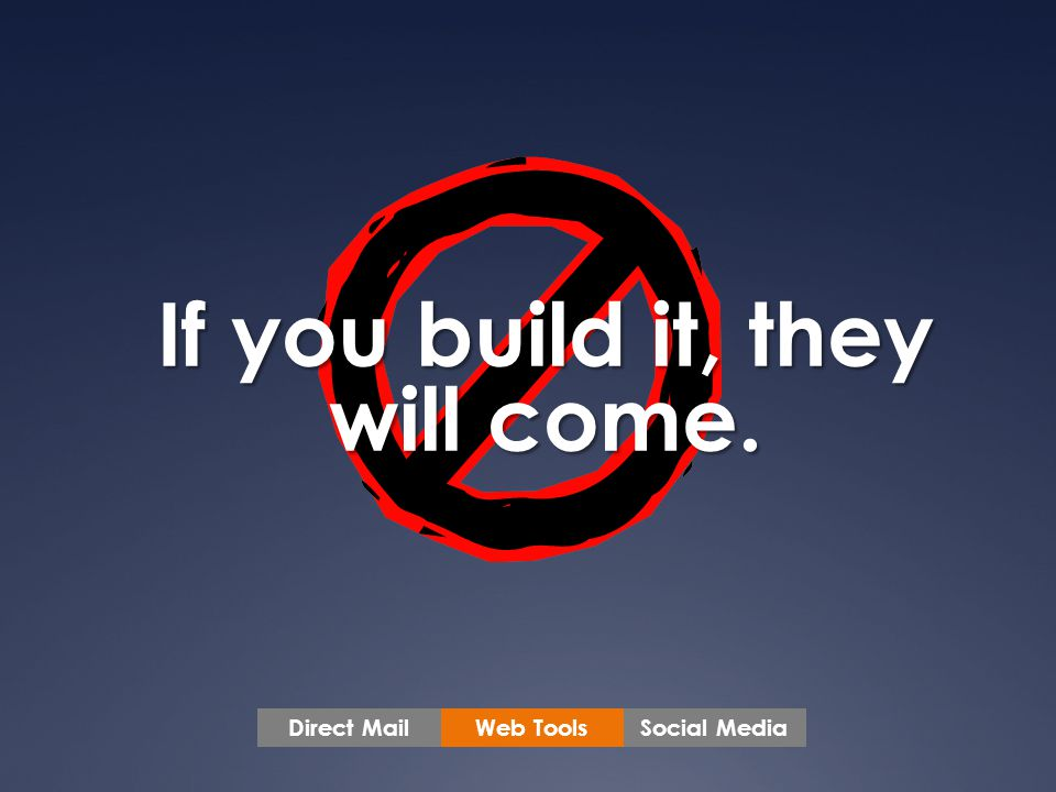 If you build it, they will come. Web ToolsSocial MediaDirect Mail