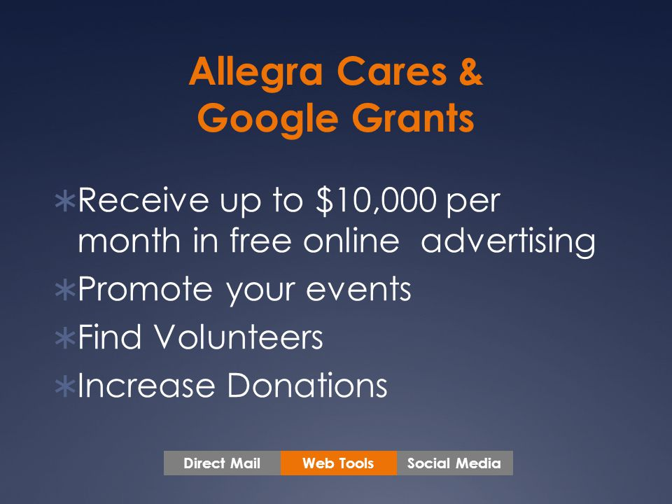 Allegra Cares & Google Grants  Receive up to $10,000 per month in free online advertising  Promote your events  Find Volunteers  Increase Donations Web ToolsSocial MediaDirect Mail