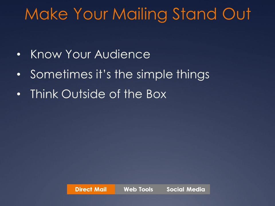 Make Your Mailing Stand Out Know Your Audience Sometimes it's the simple things Think Outside of the Box Web ToolsSocial MediaDirect Mail