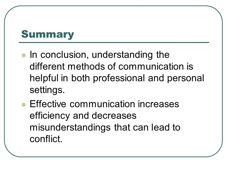 Summary In conclusion, understanding the different methods of communication is helpful in both professional and personal settings.