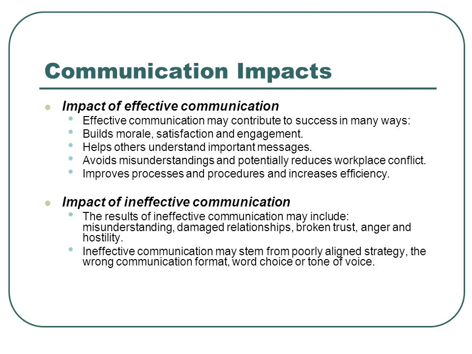Communication Impacts Impact of effective communication Effective communication may contribute to success in many ways: Builds morale, satisfaction and engagement.