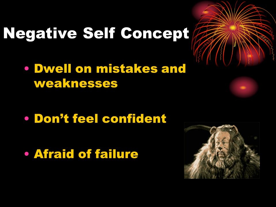 Negative Self Concept Dwell on mistakes and weaknesses Don't feel confident Afraid of failure