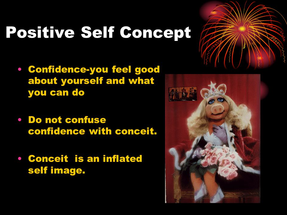 Positive Self Concept Confidence-you feel good about yourself and what you can do Do not confuse confidence with conceit.