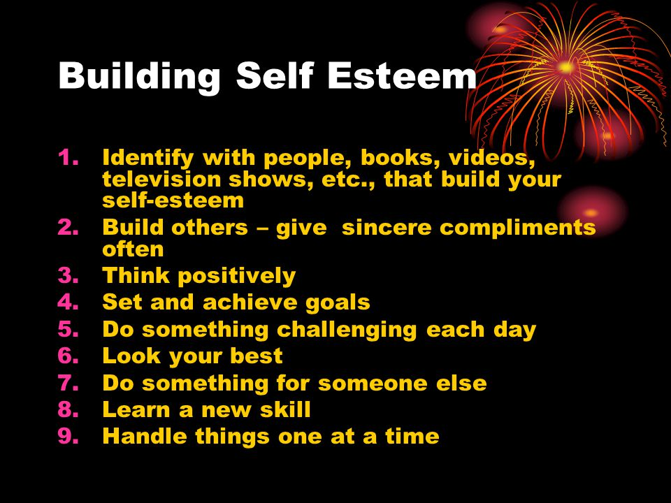 Building Self Esteem 1.Identify with people, books, videos, television shows, etc., that build your self-esteem 2.Build others – give sincere compliments often 3.Think positively 4.Set and achieve goals 5.Do something challenging each day 6.Look your best 7.Do something for someone else 8.Learn a new skill 9.Handle things one at a time