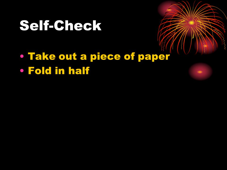 Self-Check Take out a piece of paper Fold in half