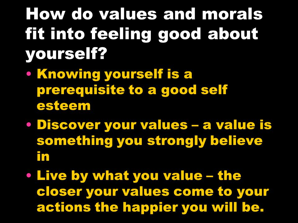How do values and morals fit into feeling good about yourself.