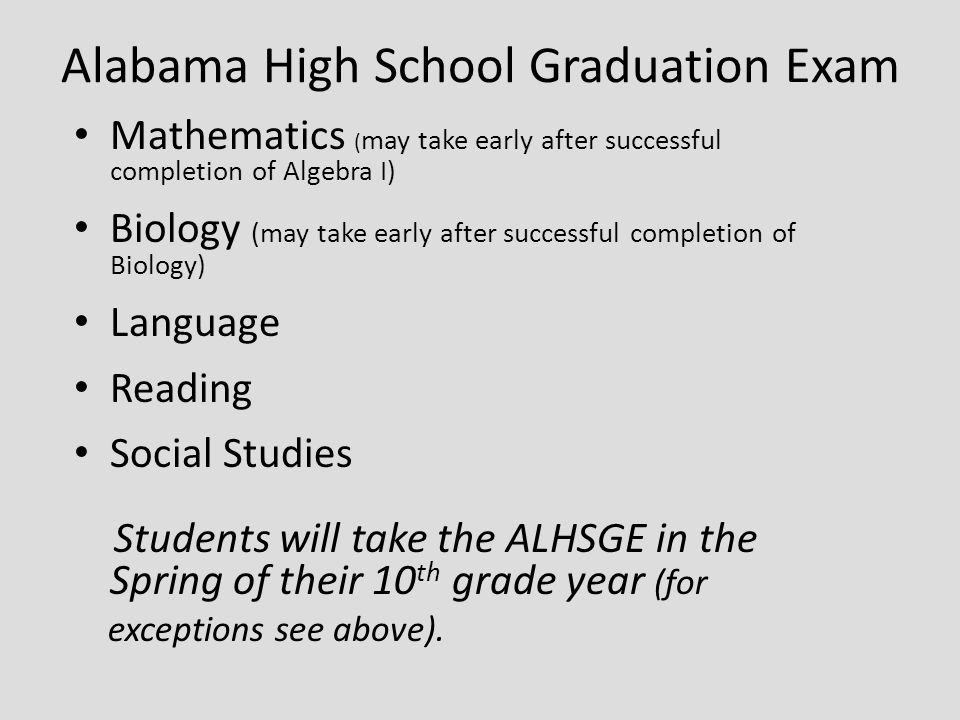 Alabama High School Graduation Exam Mathematics ( may take early after successful completion of Algebra I) Biology (may take early after successful completion of Biology) Language Reading Social Studies Students will take the ALHSGE in the Spring of their 10 th grade year (for exceptions see above).