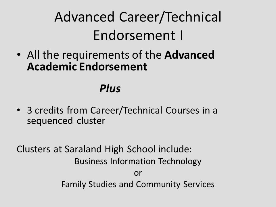 Advanced Career/Technical Endorsement I All the requirements of the Advanced Academic Endorsement Plus 3 credits from Career/Technical Courses in a sequenced cluster Clusters at Saraland High School include: Business Information Technology or Family Studies and Community Services
