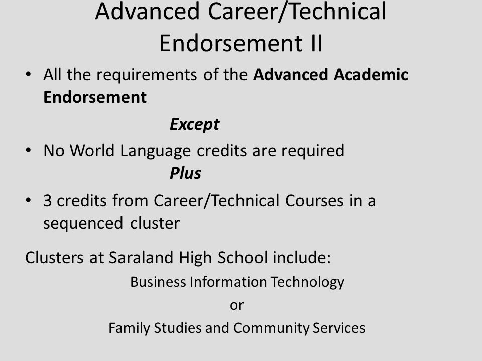 Advanced Career/Technical Endorsement II All the requirements of the Advanced Academic Endorsement Except No World Language credits are required Plus 3 credits from Career/Technical Courses in a sequenced cluster Clusters at Saraland High School include: Business Information Technology or Family Studies and Community Services